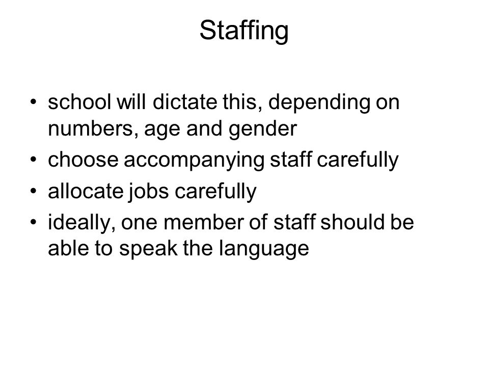 Staffing school will dictate this, depending on numbers, age and gender choose accompanying staff carefully allocate jobs carefully ideally, one member of staff should be able to speak the language