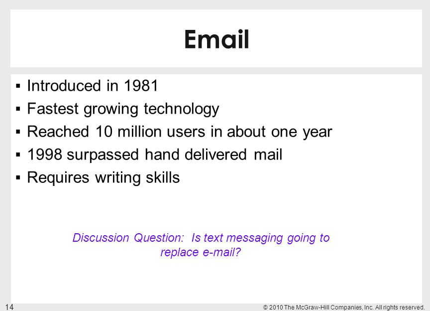 Email Introduced in 1981 Fastest growing technology Reached 10 million users in about one year 1998 surpassed hand delivered mail Requires writing ski