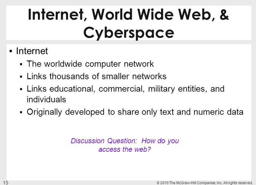 Internet, World Wide Web, & Cyberspace Internet The worldwide computer network Links thousands of smaller networks Links educational, commercial, mili