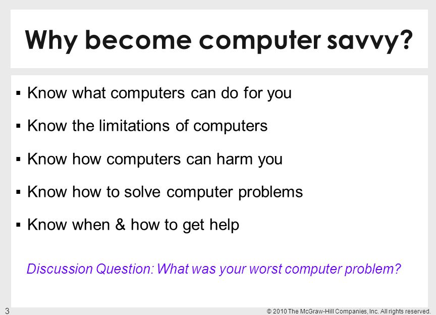 Why become computer savvy? Know what computers can do for you Know the limitations of computers Know how computers can harm you Know how to solve comp