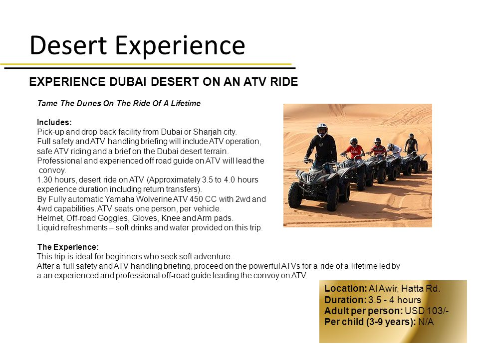 Desert Experience EXPERIENCE DUBAI DESERT ON AN ATV RIDE Tame The Dunes On The Ride Of A Lifetime Includes: Pick-up and drop back facility from Dubai or Sharjah city.