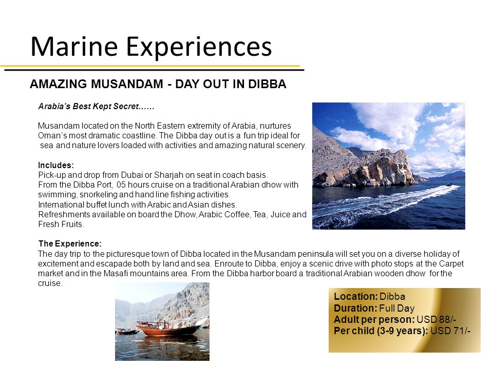 Marine Experiences AMAZING MUSANDAM - DAY OUT IN DIBBA Arabias Best Kept Secret…… Musandam located on the North Eastern extremity of Arabia, nurtures Omans most dramatic coastline.