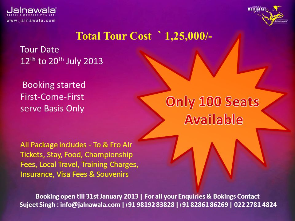 Booking open till 31st January 2013 | For all your Enquiries & Bokings Contact Sujeet Singh : info@jalnawala.com |+91 98192 83828 |+91 82861 86269 | 022 2781 4824 Tour Date 12 th to 20 th July 2013 Booking started First-Come-First serve Basis Only Total Tour Cost ` 1,25,000/- All Package includes - To & Fro Air Tickets, Stay, Food, Championship Fees, Local Travel, Training Charges, Insurance, Visa Fees & Souvenirs