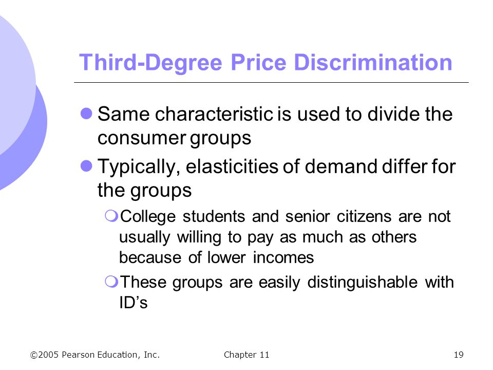 ©2005 Pearson Education, Inc. Chapter 1119 Third-Degree Price Discrimination Same characteristic is used to divide the consumer groups Typically, elas
