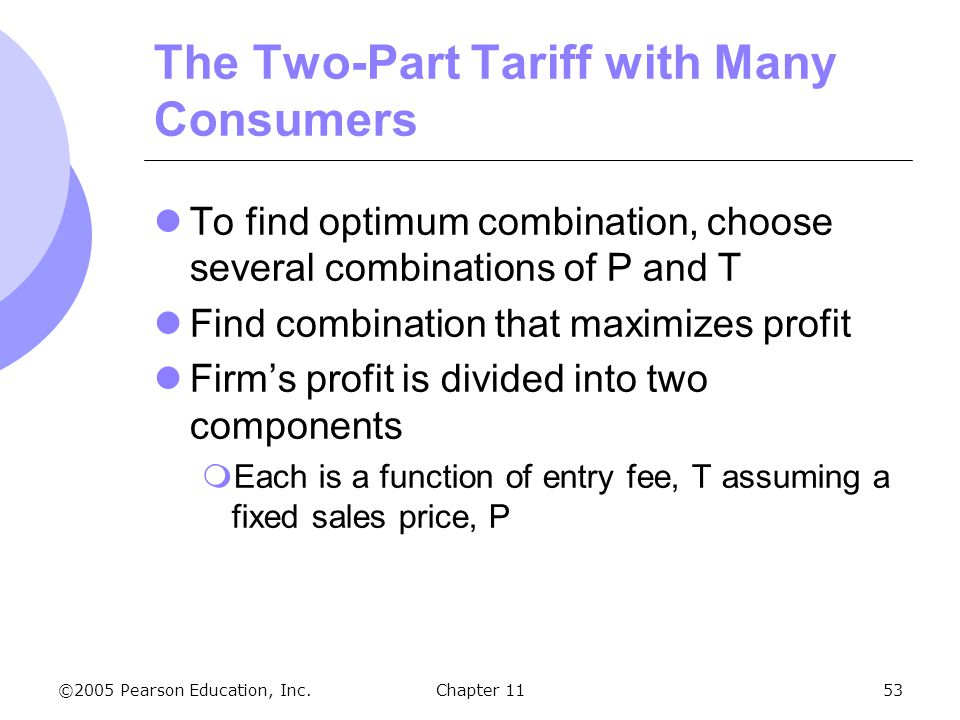 ©2005 Pearson Education, Inc. Chapter 1153 The Two-Part Tariff with Many Consumers To find optimum combination, choose several combinations of P and T