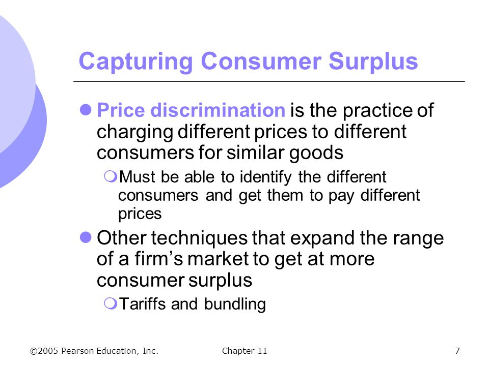 ©2005 Pearson Education, Inc. Chapter 117 Capturing Consumer Surplus Price discrimination is the practice of charging different prices to different co