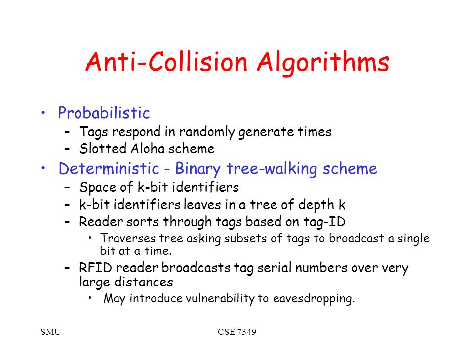 SMUCSE 7349 Anti-Collision Algorithms Probabilistic –Tags respond in randomly generate times –Slotted Aloha scheme Deterministic - Binary tree-walking scheme –Space of k-bit identifiers –k-bit identifiers leaves in a tree of depth k –Reader sorts through tags based on tag-ID Traverses tree asking subsets of tags to broadcast a single bit at a time.