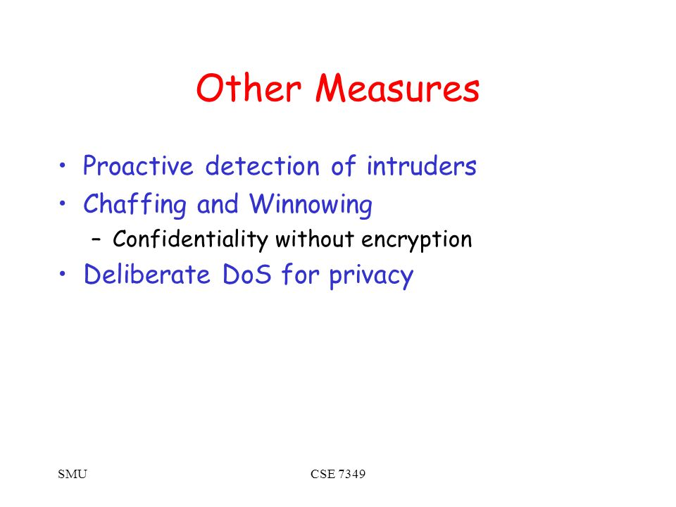 SMUCSE 7349 Other Measures Proactive detection of intruders Chaffing and Winnowing –Confidentiality without encryption Deliberate DoS for privacy