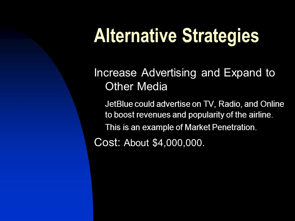 Alternative Strategies Increase Advertising and Expand to Other Media JetBlue could advertise on TV, Radio, and Online to boost revenues and popularit