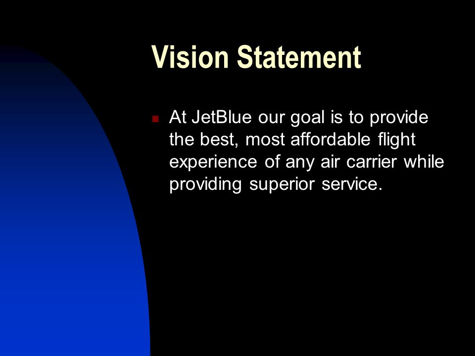 Vision Statement At JetBlue our goal is to provide the best, most affordable flight experience of any air carrier while providing superior service.