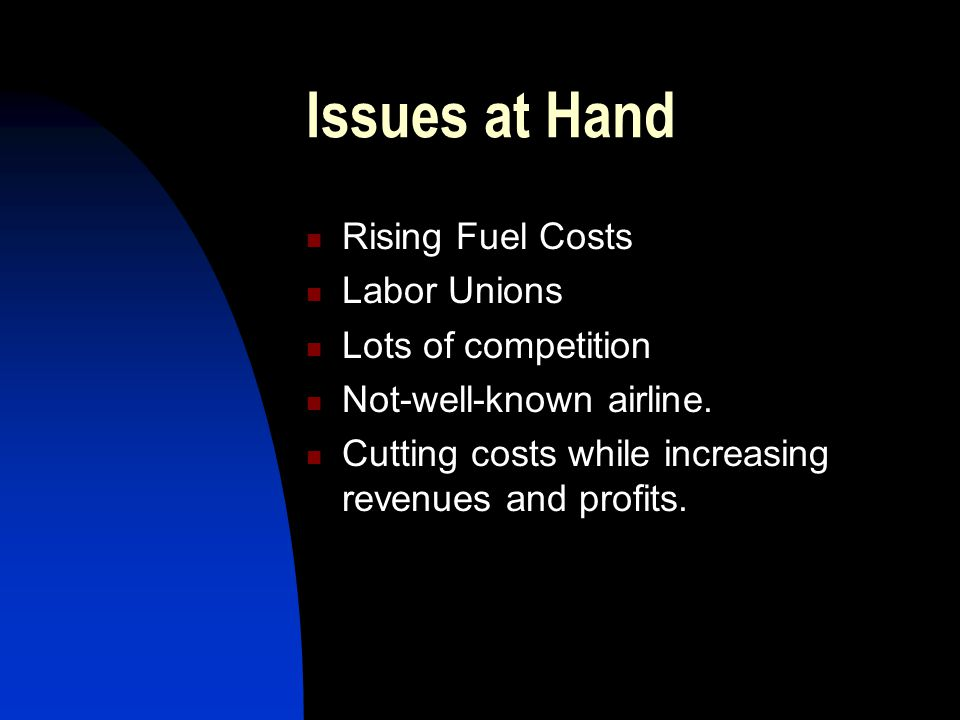 Issues at Hand Rising Fuel Costs Labor Unions Lots of competition Not-well-known airline. Cutting costs while increasing revenues and profits.