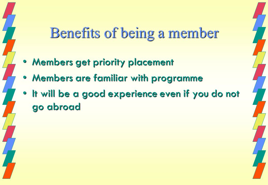 Benefits of being a member Members get priority placementMembers get priority placement Members are familiar with programmeMembers are familiar with programme It will be a good experience even if you do not go abroadIt will be a good experience even if you do not go abroad