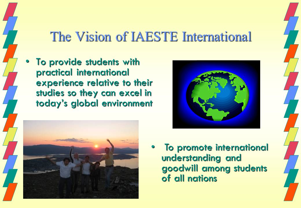 The Vision of IAESTE International To provide students with practical international experience relative to their studies so they can excel in todays global environmentTo provide students with practical international experience relative to their studies so they can excel in todays global environment To promote international understanding and goodwill among students of all nations To promote international understanding and goodwill among students of all nations