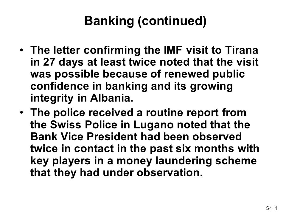 S4- 4 Banking (continued) The letter confirming the IMF visit to Tirana in 27 days at least twice noted that the visit was possible because of renewed public confidence in banking and its growing integrity in Albania.