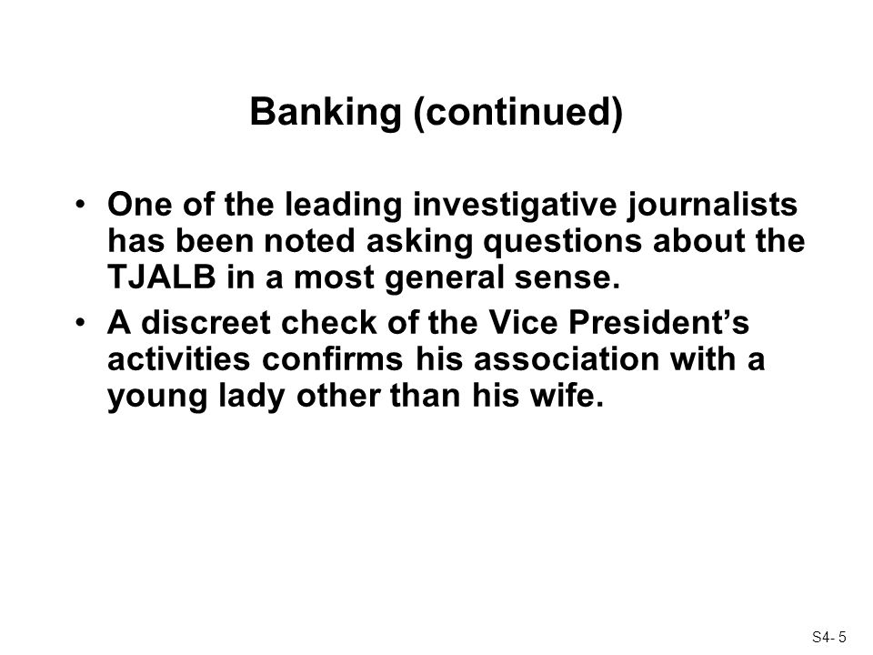 S4- 5 Banking (continued) One of the leading investigative journalists has been noted asking questions about the TJALB in a most general sense.