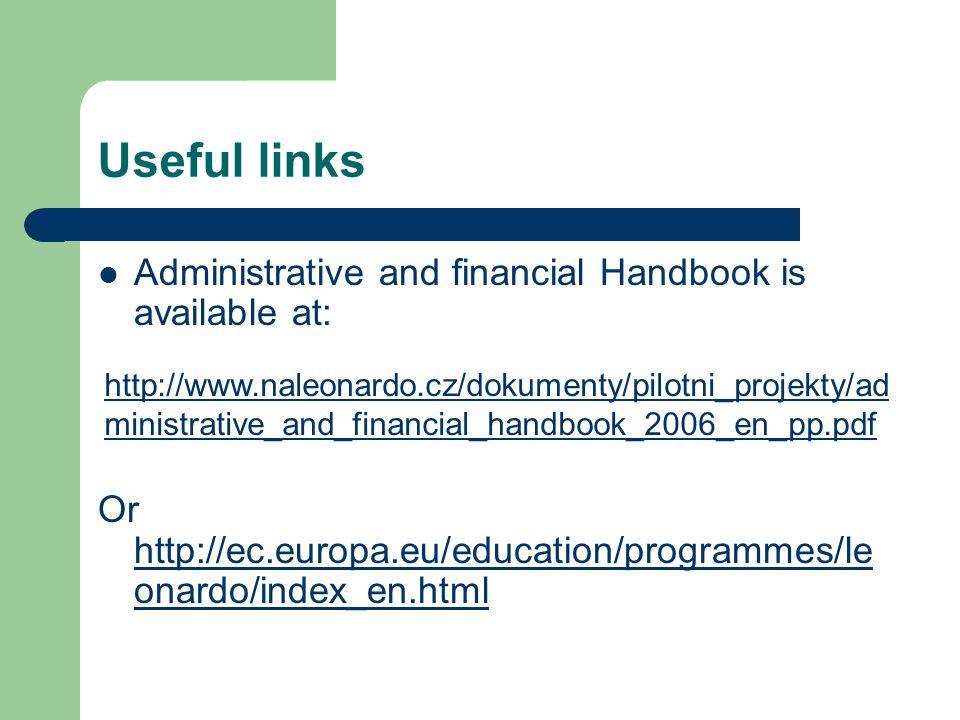 Useful links Administrative and financial Handbook is available at: Or http://ec.europa.eu/education/programmes/le onardo/index_en.html http://ec.europa.eu/education/programmes/le onardo/index_en.html http://www.naleonardo.cz/dokumenty/pilotni_projekty/ad ministrative_and_financial_handbook_2006_en_pp.pdf