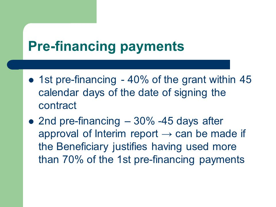 Pre-financing payments 1st pre-financing - 40% of the grant within 45 calendar days of the date of signing the contract 2nd pre-financing – 30% -45 days after approval of Interim report can be made if the Beneficiary justifies having used more than 70% of the 1st pre-financing payments