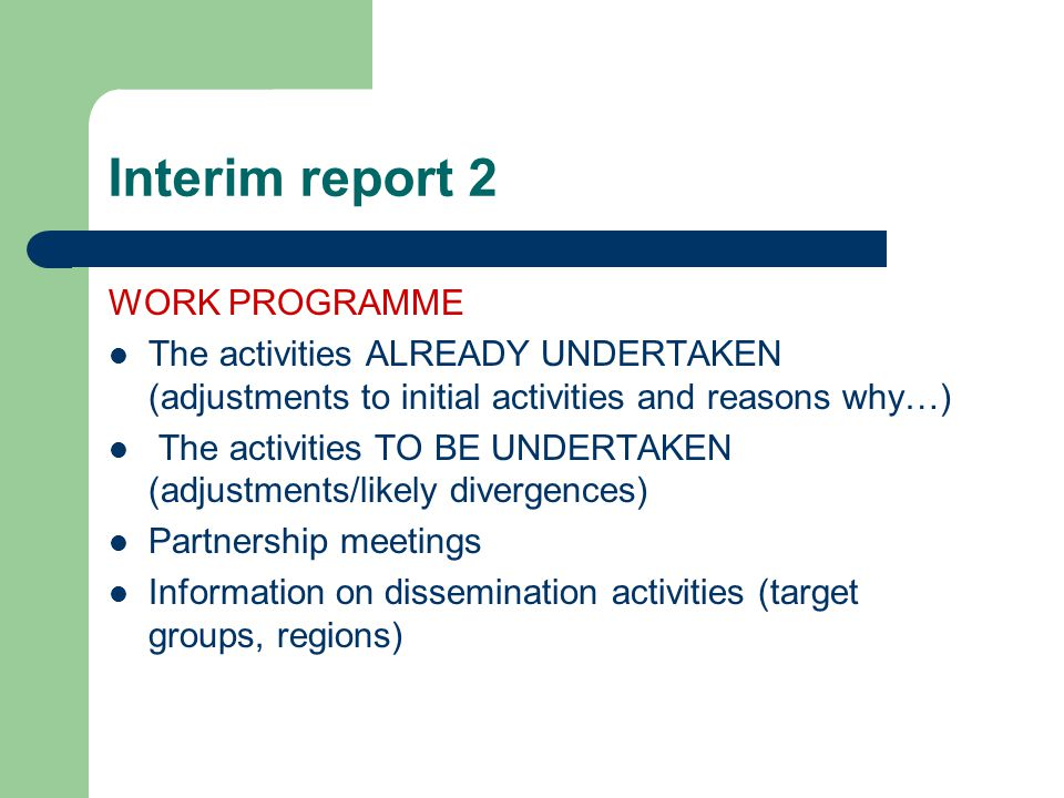 Interim report 3 RESULTS / PRODUCTS / PROCESSES Outcomes to the date (a copy of each outcome, showing its current stage of development should be sent with IR !!!) Evaluation and testing of results (the type, when, where, how) GENERAL COMMENTS AND ANNEXES Difficulties and their solutions Any innovative organisational processes developed.