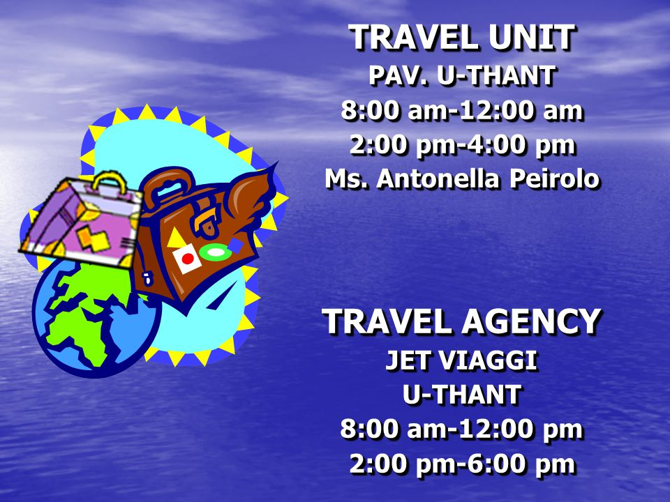 TRAVEL UNIT PAV. U-THANT 8:00 am-12:00 am 2:00 pm-4:00 pm Ms. Antonella Peirolo TRAVEL AGENCY JET VIAGGI U-THANT 8:00 am-12:00 pm 2:00 pm-6:00 pm TRAV
