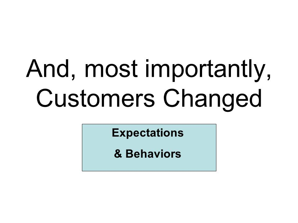 And, most importantly, Customers Changed Expectations & Behaviors
