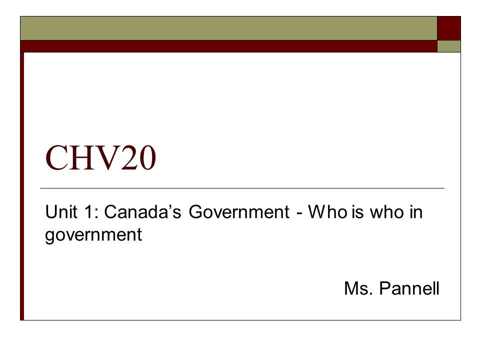 CHV20 Unit 1: Canadas Government - Who is who in government Ms. Pannell