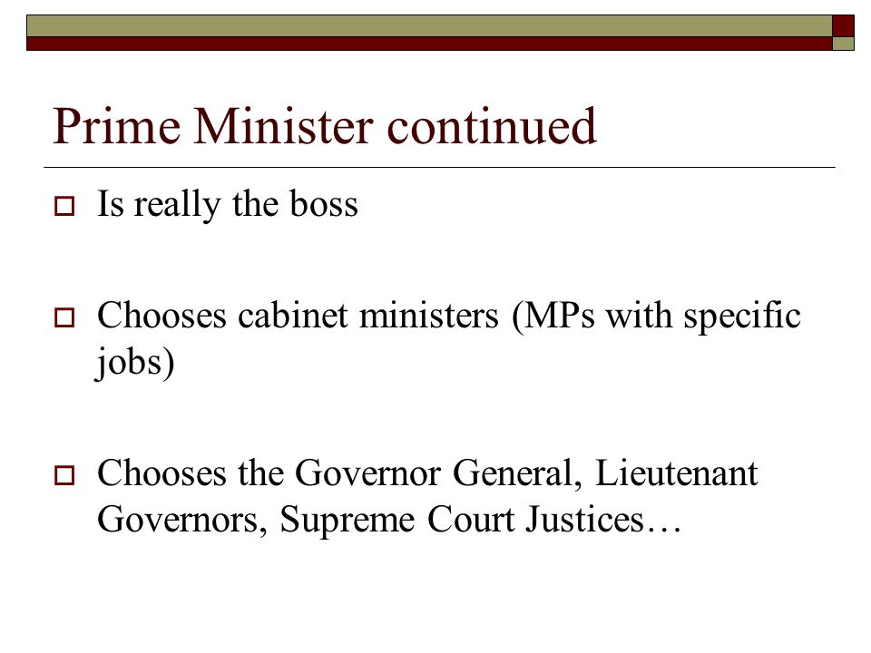 Prime Minister continued Is really the boss Chooses cabinet ministers (MPs with specific jobs) Chooses the Governor General, Lieutenant Governors, Sup