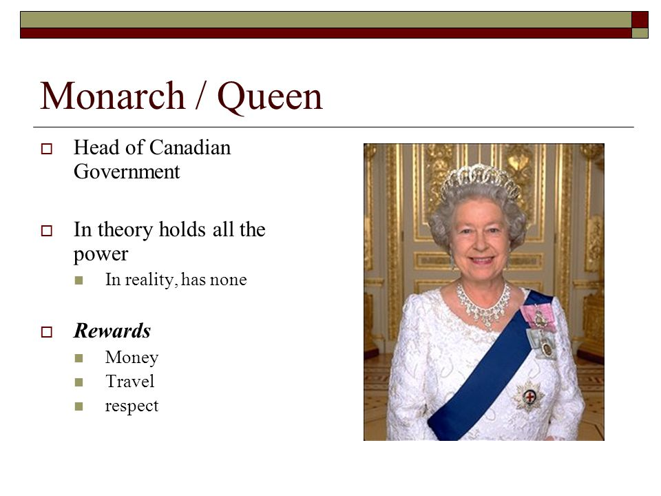Monarch / Queen Head of Canadian Government In theory holds all the power In reality, has none Rewards Money Travel respect