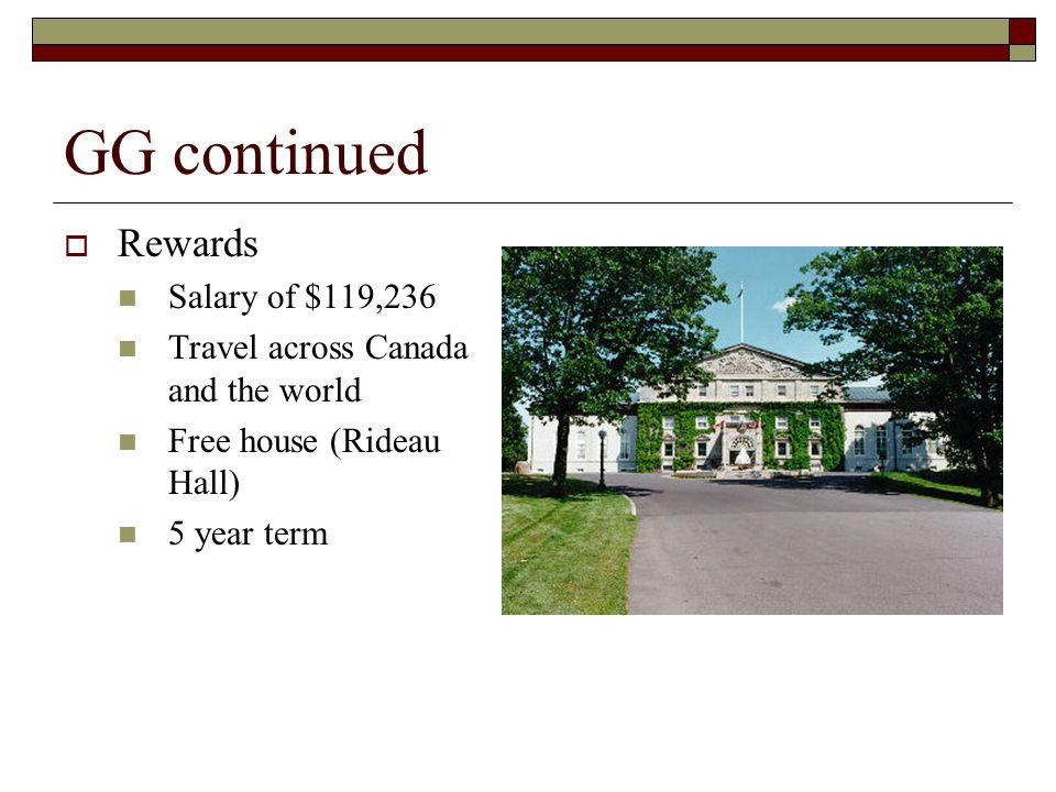 GG continued Rewards Salary of $119,236 Travel across Canada and the world Free house (Rideau Hall) 5 year term