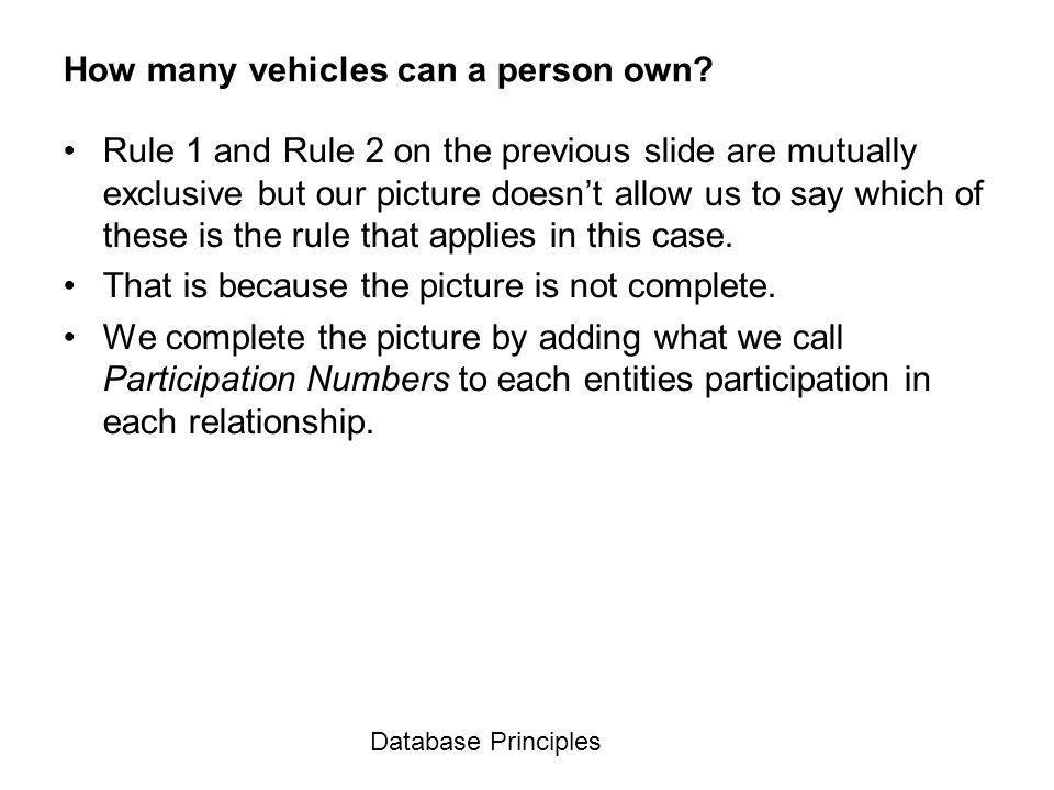 Database Principles How many vehicles can a person own? Rule 1 and Rule 2 on the previous slide are mutually exclusive but our picture doesnt allow us