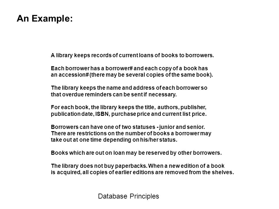 Database Principles An Example: A library keeps records of current loans of books to borrowers. Each borrower has a borrower# and each copy of a book