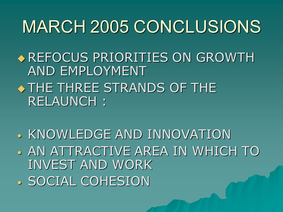 MARCH 2005 CONCLUSIONS REFOCUS PRIORITIES ON GROWTH AND EMPLOYMENT REFOCUS PRIORITIES ON GROWTH AND EMPLOYMENT THE THREE STRANDS OF THE RELAUNCH : THE THREE STRANDS OF THE RELAUNCH : KNOWLEDGE AND INNOVATION KNOWLEDGE AND INNOVATION AN ATTRACTIVE AREA IN WHICH TO INVEST AND WORK AN ATTRACTIVE AREA IN WHICH TO INVEST AND WORK SOCIAL COHESION SOCIAL COHESION
