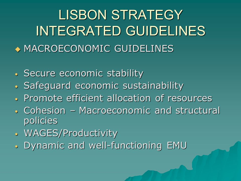 LISBON STRATEGY INTEGRATED GUIDELINES MACROECONOMIC GUIDELINES MACROECONOMIC GUIDELINES Secure economic stability Secure economic stability Safeguard economic sustainability Safeguard economic sustainability Promote efficient allocation of resources Promote efficient allocation of resources Cohesion – Macroeconomic and structural policies Cohesion – Macroeconomic and structural policies WAGES/Productivity WAGES/Productivity Dynamic and well-functioning EMU Dynamic and well-functioning EMU