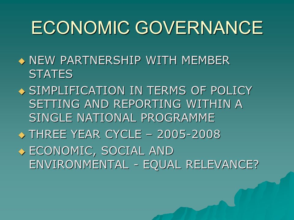 ECONOMIC GOVERNANCE NEW PARTNERSHIP WITH MEMBER STATES NEW PARTNERSHIP WITH MEMBER STATES SIMPLIFICATION IN TERMS OF POLICY SETTING AND REPORTING WITHIN A SINGLE NATIONAL PROGRAMME SIMPLIFICATION IN TERMS OF POLICY SETTING AND REPORTING WITHIN A SINGLE NATIONAL PROGRAMME THREE YEAR CYCLE – 2005-2008 THREE YEAR CYCLE – 2005-2008 ECONOMIC, SOCIAL AND ENVIRONMENTAL - EQUAL RELEVANCE.