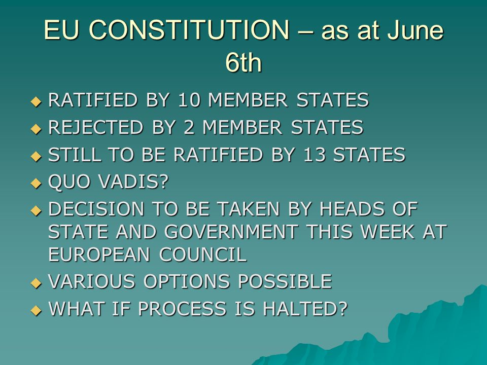EU CONSTITUTION – as at June 6th RATIFIED BY 10 MEMBER STATES RATIFIED BY 10 MEMBER STATES REJECTED BY 2 MEMBER STATES REJECTED BY 2 MEMBER STATES STILL TO BE RATIFIED BY 13 STATES STILL TO BE RATIFIED BY 13 STATES QUO VADIS.