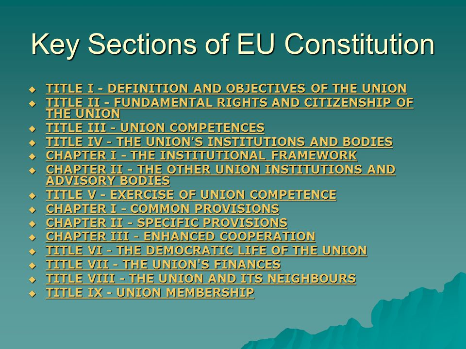 Key Sections of EU Constitution TITLE I - DEFINITION AND OBJECTIVES OF THE UNION TITLE I - DEFINITION AND OBJECTIVES OF THE UNION TITLE I - DEFINITION AND OBJECTIVES OF THE UNION TITLE I - DEFINITION AND OBJECTIVES OF THE UNION TITLE II - FUNDAMENTAL RIGHTS AND CITIZENSHIP OF THE UNION TITLE II - FUNDAMENTAL RIGHTS AND CITIZENSHIP OF THE UNION TITLE II - FUNDAMENTAL RIGHTS AND CITIZENSHIP OF THE UNION TITLE II - FUNDAMENTAL RIGHTS AND CITIZENSHIP OF THE UNION TITLE III - UNION COMPETENCES TITLE III - UNION COMPETENCES TITLE III - UNION COMPETENCES TITLE III - UNION COMPETENCES TITLE IV - THE UNION S INSTITUTIONS AND BODIES TITLE IV - THE UNION S INSTITUTIONS AND BODIES TITLE IV - THE UNION S INSTITUTIONS AND BODIES TITLE IV - THE UNION S INSTITUTIONS AND BODIES CHAPTER I - THE INSTITUTIONAL FRAMEWORK CHAPTER I - THE INSTITUTIONAL FRAMEWORK CHAPTER I - THE INSTITUTIONAL FRAMEWORK CHAPTER I - THE INSTITUTIONAL FRAMEWORK CHAPTER II - THE OTHER UNION INSTITUTIONS AND ADVISORY BODIES CHAPTER II - THE OTHER UNION INSTITUTIONS AND ADVISORY BODIES CHAPTER II - THE OTHER UNION INSTITUTIONS AND ADVISORY BODIES CHAPTER II - THE OTHER UNION INSTITUTIONS AND ADVISORY BODIES TITLE V - EXERCISE OF UNION COMPETENCE TITLE V - EXERCISE OF UNION COMPETENCE TITLE V - EXERCISE OF UNION COMPETENCE TITLE V - EXERCISE OF UNION COMPETENCE CHAPTER I - COMMON PROVISIONS CHAPTER I - COMMON PROVISIONS CHAPTER I - COMMON PROVISIONS CHAPTER I - COMMON PROVISIONS CHAPTER II - SPECIFIC PROVISIONS CHAPTER II - SPECIFIC PROVISIONS CHAPTER II - SPECIFIC PROVISIONS CHAPTER II - SPECIFIC PROVISIONS CHAPTER III - ENHANCED COOPERATION CHAPTER III - ENHANCED COOPERATION CHAPTER III - ENHANCED COOPERATION CHAPTER III - ENHANCED COOPERATION TITLE VI - THE DEMOCRATIC LIFE OF THE UNION TITLE VI - THE DEMOCRATIC LIFE OF THE UNION TITLE VI - THE DEMOCRATIC LIFE OF THE UNION TITLE VI - THE DEMOCRATIC LIFE OF THE UNION TITLE VII - THE UNION S FINANCES TITLE VII - THE UNION S FINANCES TITLE VII - THE UNION S FINANC