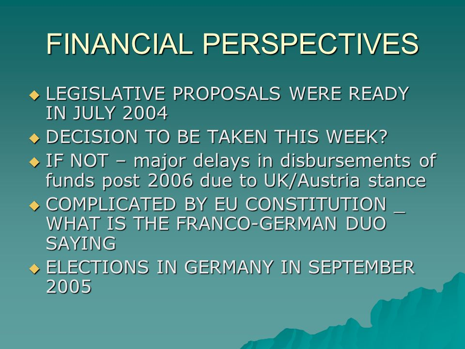 FINANCIAL PERSPECTIVES LEGISLATIVE PROPOSALS WERE READY IN JULY 2004 LEGISLATIVE PROPOSALS WERE READY IN JULY 2004 DECISION TO BE TAKEN THIS WEEK.