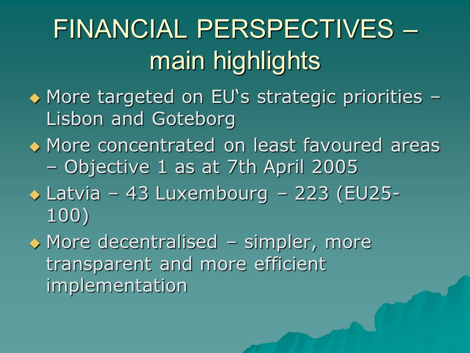 FINANCIAL PERSPECTIVES – main highlights More targeted on EUs strategic priorities – Lisbon and Goteborg More targeted on EUs strategic priorities – Lisbon and Goteborg More concentrated on least favoured areas – Objective 1 as at 7th April 2005 More concentrated on least favoured areas – Objective 1 as at 7th April 2005 Latvia – 43 Luxembourg – 223 (EU25- 100) Latvia – 43 Luxembourg – 223 (EU25- 100) More decentralised – simpler, more transparent and more efficient implementation More decentralised – simpler, more transparent and more efficient implementation