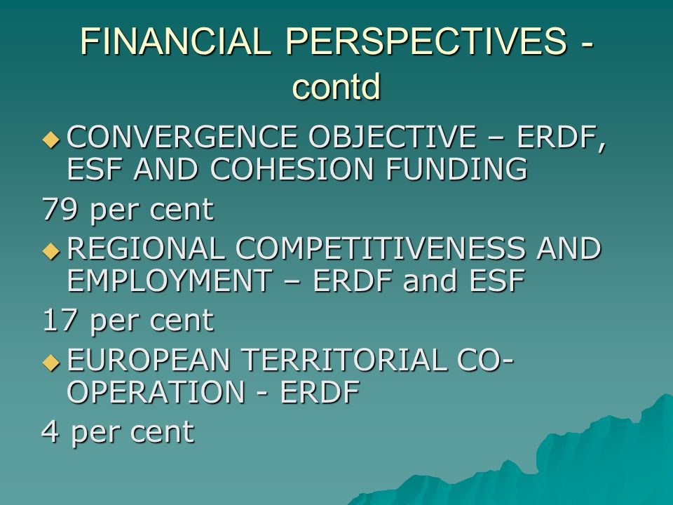 FINANCIAL PERSPECTIVES - contd CONVERGENCE OBJECTIVE – ERDF, ESF AND COHESION FUNDING CONVERGENCE OBJECTIVE – ERDF, ESF AND COHESION FUNDING 79 per cent REGIONAL COMPETITIVENESS AND EMPLOYMENT – ERDF and ESF REGIONAL COMPETITIVENESS AND EMPLOYMENT – ERDF and ESF 17 per cent EUROPEAN TERRITORIAL CO- OPERATION - ERDF EUROPEAN TERRITORIAL CO- OPERATION - ERDF 4 per cent