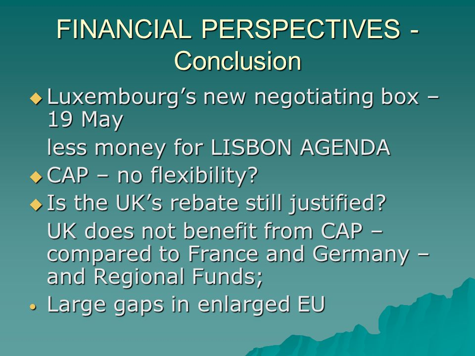 FINANCIAL PERSPECTIVES - Conclusion Luxembourgs new negotiating box – 19 May Luxembourgs new negotiating box – 19 May less money for LISBON AGENDA CAP – no flexibility.