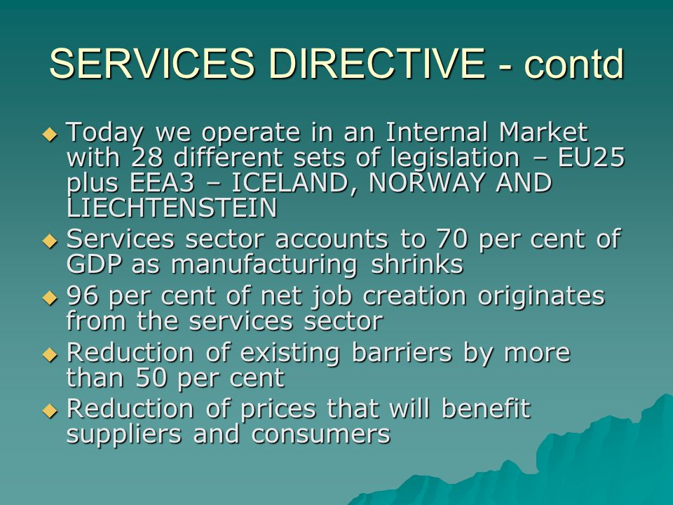 SERVICES DIRECTIVE - contd Today we operate in an Internal Market with 28 different sets of legislation – EU25 plus EEA3 – ICELAND, NORWAY AND LIECHTENSTEIN Today we operate in an Internal Market with 28 different sets of legislation – EU25 plus EEA3 – ICELAND, NORWAY AND LIECHTENSTEIN Services sector accounts to 70 per cent of GDP as manufacturing shrinks Services sector accounts to 70 per cent of GDP as manufacturing shrinks 96 per cent of net job creation originates from the services sector 96 per cent of net job creation originates from the services sector Reduction of existing barriers by more than 50 per cent Reduction of existing barriers by more than 50 per cent Reduction of prices that will benefit suppliers and consumers Reduction of prices that will benefit suppliers and consumers