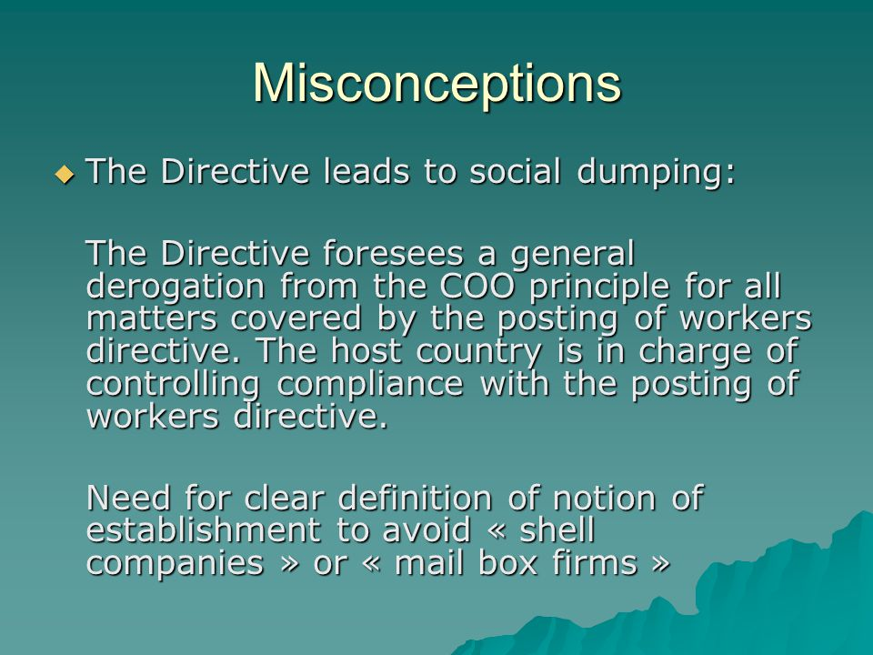 Misconceptions The Directive leads to social dumping: The Directive leads to social dumping: The Directive foresees a general derogation from the COO principle for all matters covered by the posting of workers directive.