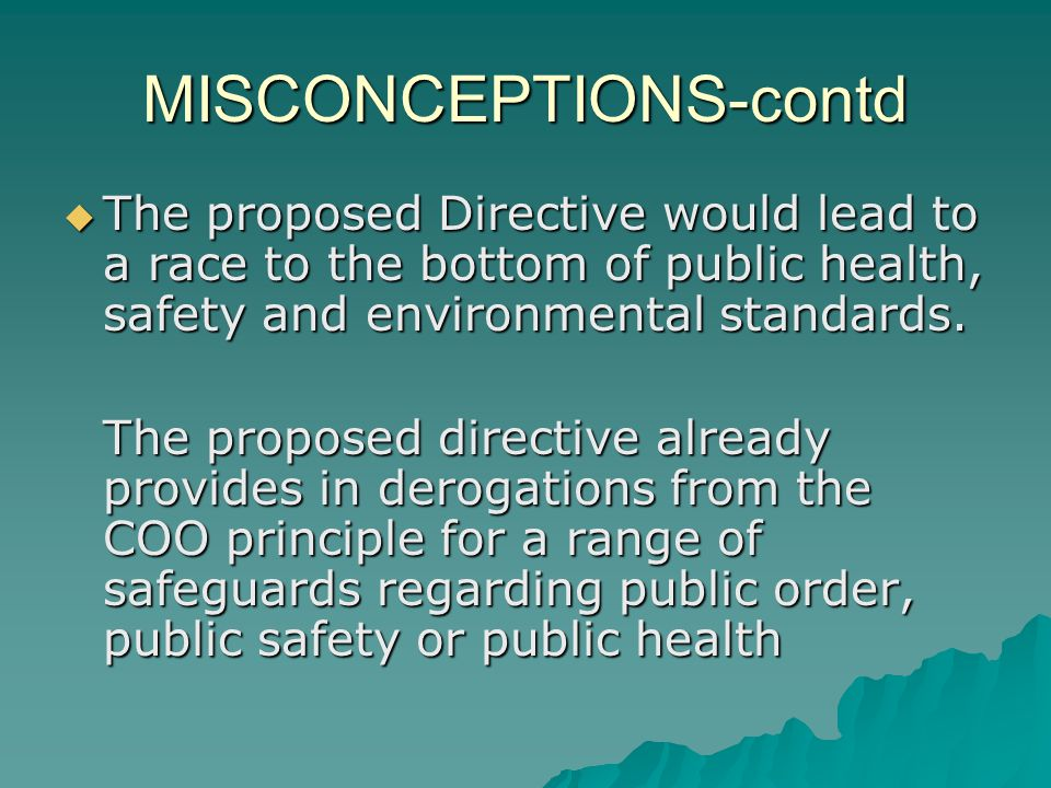 MISCONCEPTIONS-contd The proposed Directive would lead to a race to the bottom of public health, safety and environmental standards.
