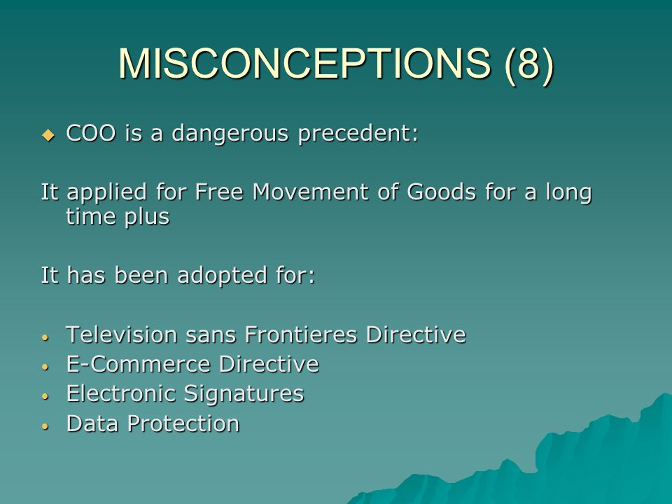 MISCONCEPTIONS (8) COO is a dangerous precedent: COO is a dangerous precedent: It applied for Free Movement of Goods for a long time plus It has been adopted for: Television sans Frontieres Directive Television sans Frontieres Directive E-Commerce Directive E-Commerce Directive Electronic Signatures Electronic Signatures Data Protection Data Protection