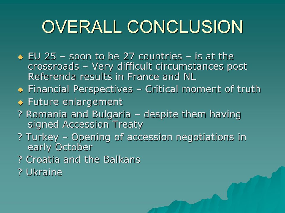 OVERALL CONCLUSION EU 25 – soon to be 27 countries – is at the crossroads – Very difficult circumstances post Referenda results in France and NL EU 25 – soon to be 27 countries – is at the crossroads – Very difficult circumstances post Referenda results in France and NL Financial Perspectives – Critical moment of truth Financial Perspectives – Critical moment of truth Future enlargement Future enlargement .