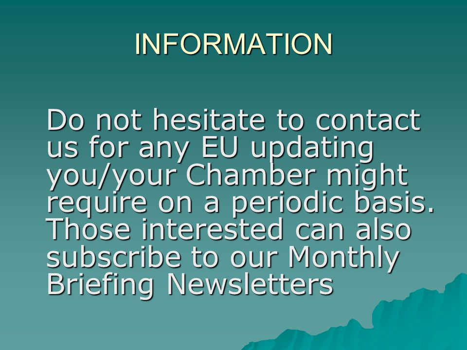 INFORMATION Do not hesitate to contact us for any EU updating you/your Chamber might require on a periodic basis.
