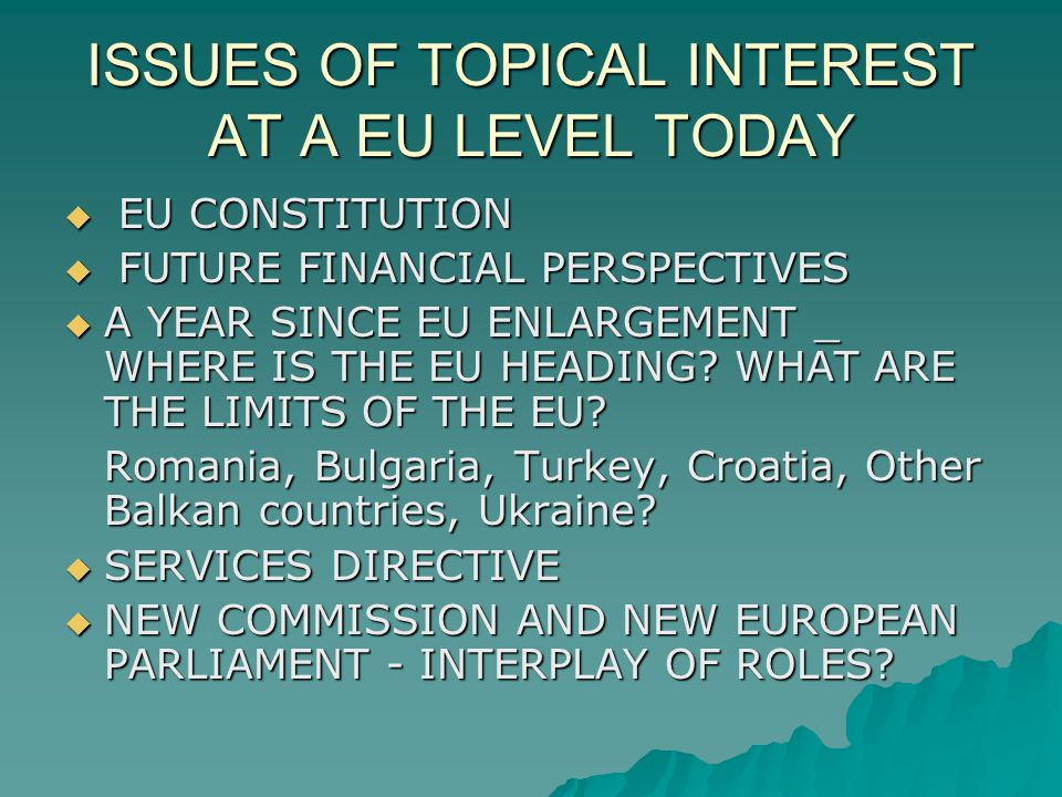 ISSUES OF TOPICAL INTEREST AT A EU LEVEL TODAY EU CONSTITUTION EU CONSTITUTION FUTURE FINANCIAL PERSPECTIVES FUTURE FINANCIAL PERSPECTIVES A YEAR SINCE EU ENLARGEMENT _ WHERE IS THE EU HEADING.