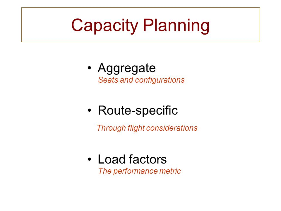 Capacity Planning Aggregate Seats and configurations Route-specific Through flight considerations Load factors The performance metric