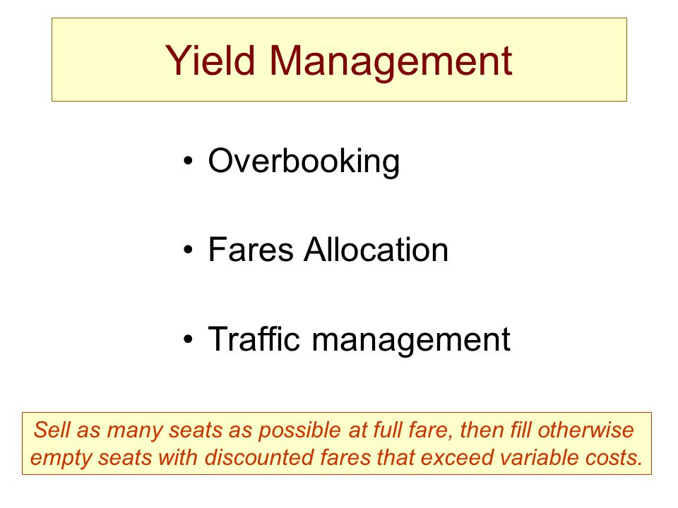Yield Management Overbooking Fares Allocation Traffic management Sell as many seats as possible at full fare, then fill otherwise empty seats with discounted fares that exceed variable costs.