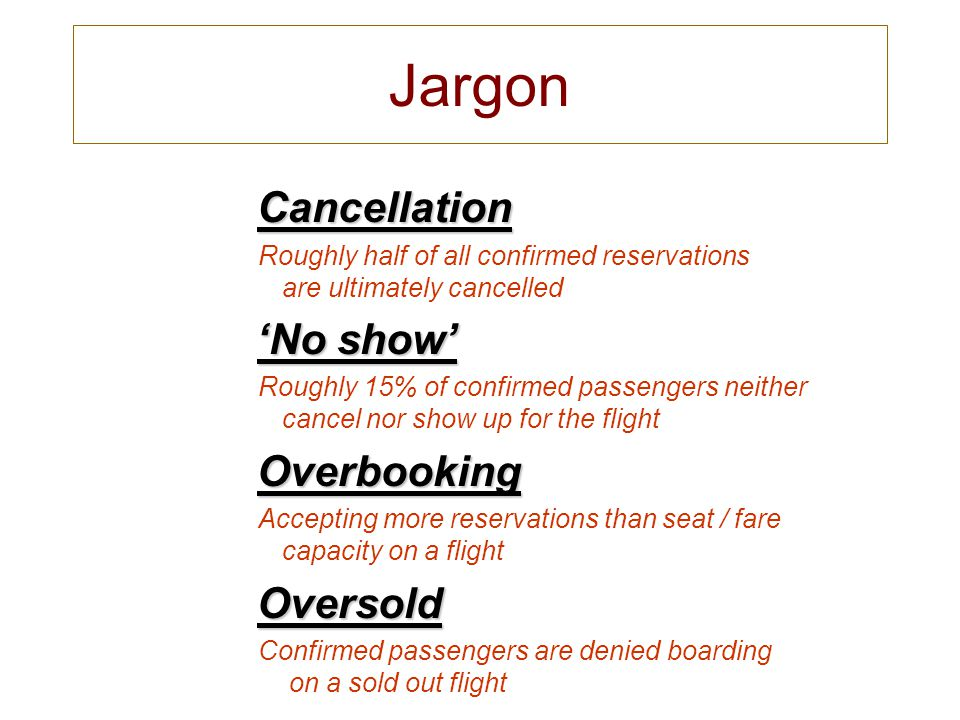 Jargon Cancellation Cancellation Roughly half of all confirmed reservations are ultimately cancelled No show No show Roughly 15% of confirmed passengers neither cancel nor show up for the flight Overbooking Overbooking Accepting more reservations than seat / fare capacity on a flight Oversold Oversold Confirmed passengers are denied boarding on a sold out flight