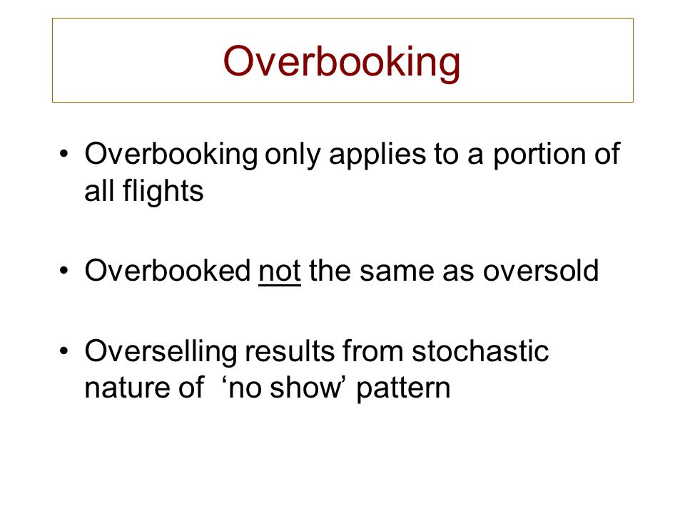Overbooking Overbooking only applies to a portion of all flights Overbooked not the same as oversold Overselling results from stochastic nature of no